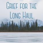Grief for the Long Haul